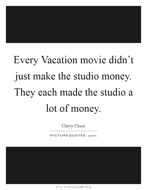Every Vacation movie didn't just make the studio money. They each made the studio a lot of money Picture Quote #1