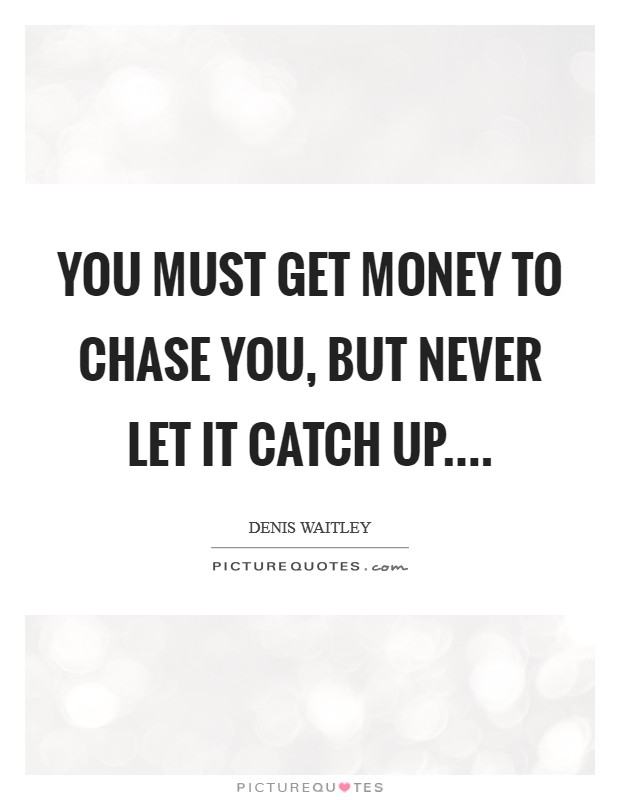 You must get money to chase you, but never let it catch up Picture Quote #1