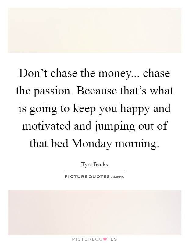 Don't chase the money... chase the passion. Because that's what is going to keep you happy and motivated and jumping out of that bed Monday morning Picture Quote #1