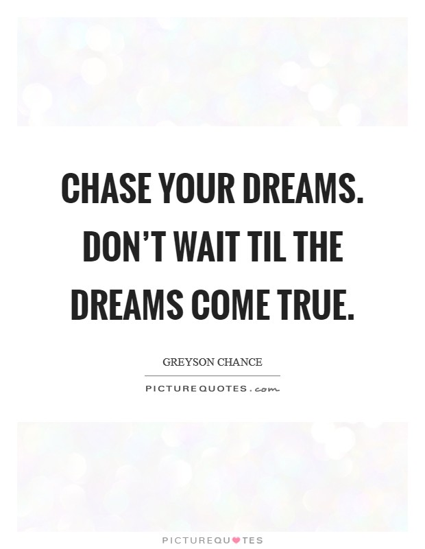 Chase your dreams. Don't wait til the dreams come true Picture Quote #1