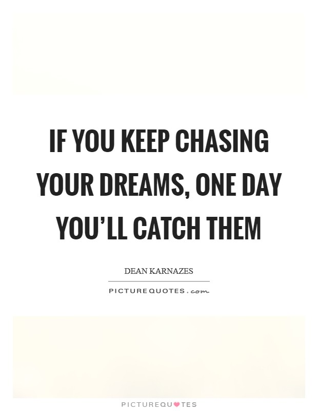 If you keep chasing your dreams, one day you'll catch them Picture Quote #1