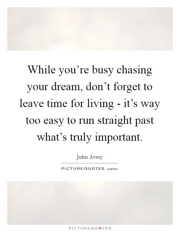 While you're busy chasing your dream, don't forget to leave time for living - it's way too easy to run straight past what's truly important Picture Quote #1