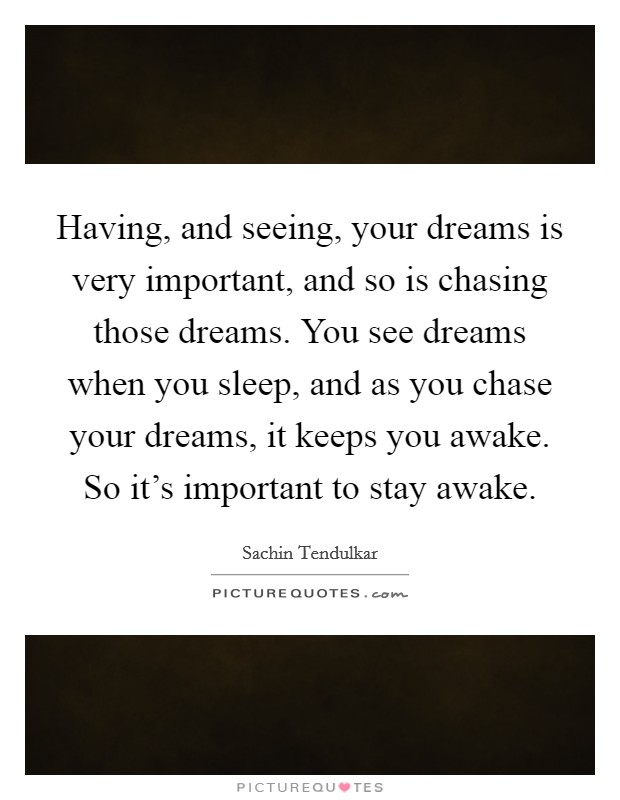 Having, and seeing, your dreams is very important, and so is chasing those dreams. You see dreams when you sleep, and as you chase your dreams, it keeps you awake. So it's important to stay awake Picture Quote #1