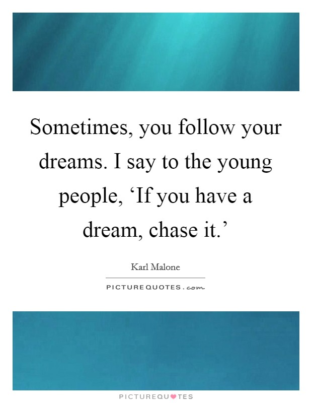Sometimes, you follow your dreams. I say to the young people, 'If you have a dream, chase it.' Picture Quote #1