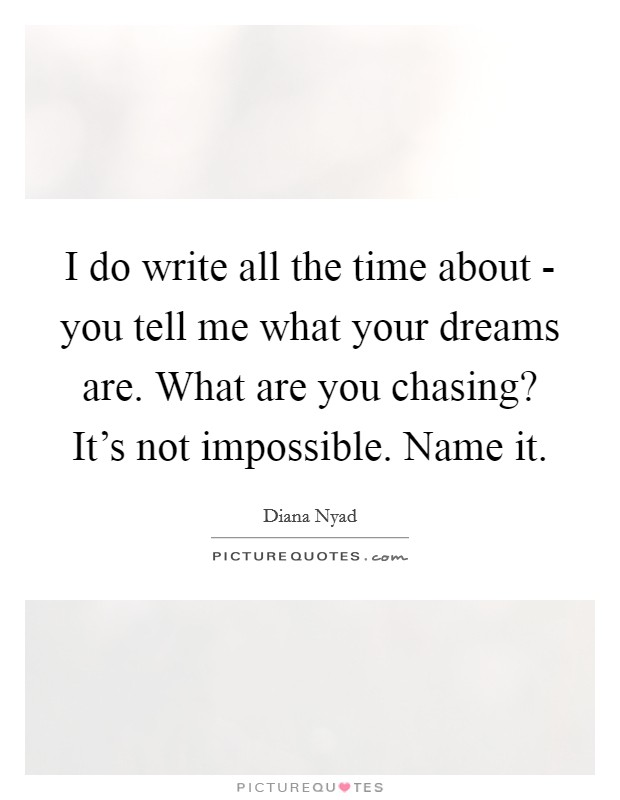 I do write all the time about - you tell me what your dreams are. What are you chasing? It's not impossible. Name it Picture Quote #1