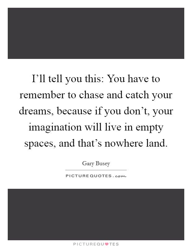 I'll tell you this: You have to remember to chase and catch your dreams, because if you don't, your imagination will live in empty spaces, and that's nowhere land Picture Quote #1