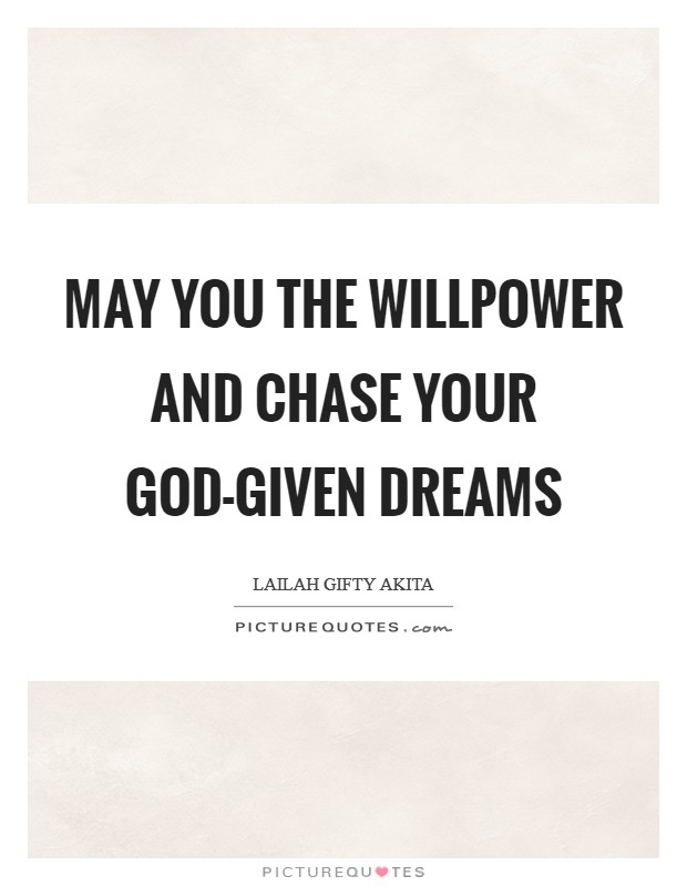 May you the willpower and chase your God-given dreams Picture Quote #1