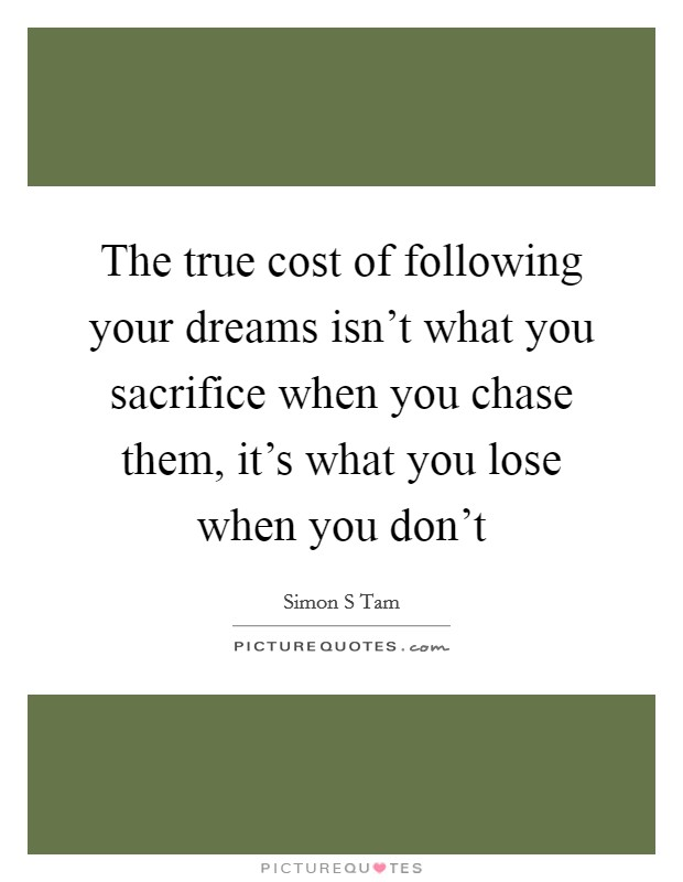 The true cost of following your dreams isn't what you sacrifice when you chase them, it's what you lose when you don't Picture Quote #1