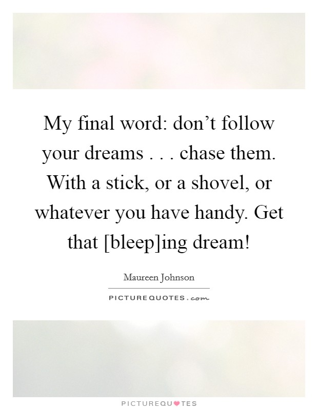 My final word: don't follow your dreams . . . chase them. With a stick, or a shovel, or whatever you have handy. Get that [bleep]ing dream! Picture Quote #1
