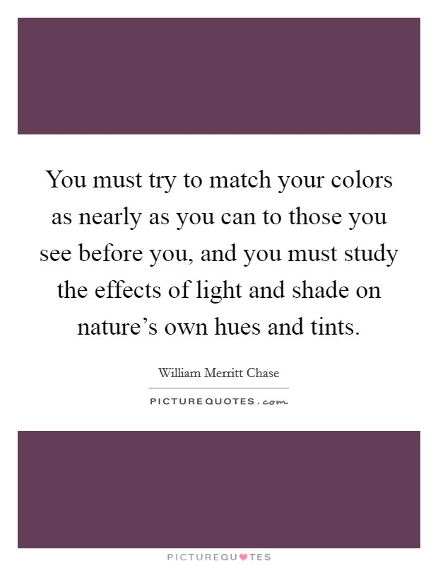 You must try to match your colors as nearly as you can to those you see before you, and you must study the effects of light and shade on nature's own hues and tints Picture Quote #1