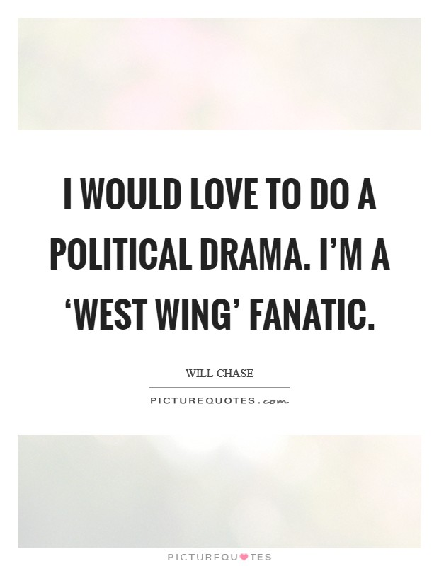 I would love to do a political drama. I'm a 'West Wing' fanatic Picture Quote #1