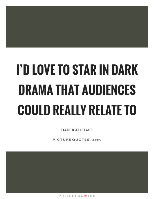 I'd love to star in dark drama that audiences could really relate to Picture Quote #1