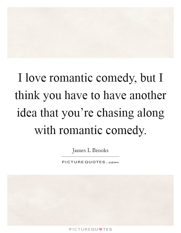 I love romantic comedy, but I think you have to have another idea that you're chasing along with romantic comedy Picture Quote #1