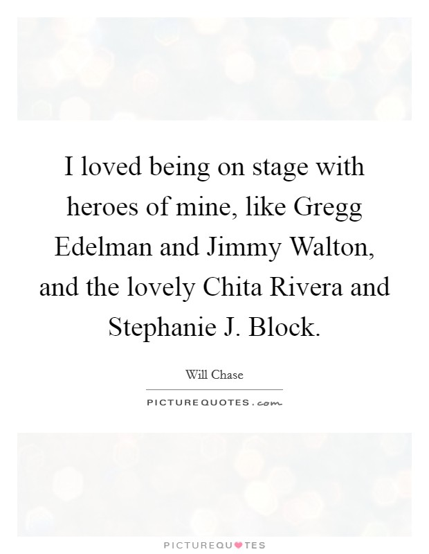I loved being on stage with heroes of mine, like Gregg Edelman and Jimmy Walton, and the lovely Chita Rivera and Stephanie J. Block Picture Quote #1