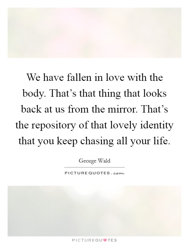 We have fallen in love with the body. That's that thing that looks back at us from the mirror. That's the repository of that lovely identity that you keep chasing all your life Picture Quote #1