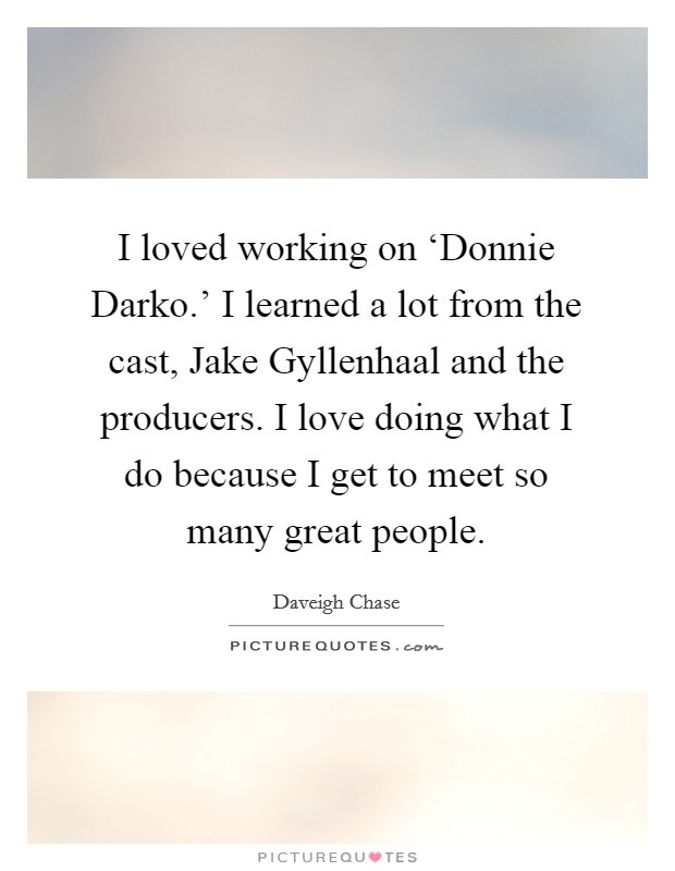 I loved working on 'Donnie Darko.' I learned a lot from the cast, Jake Gyllenhaal and the producers. I love doing what I do because I get to meet so many great people Picture Quote #1