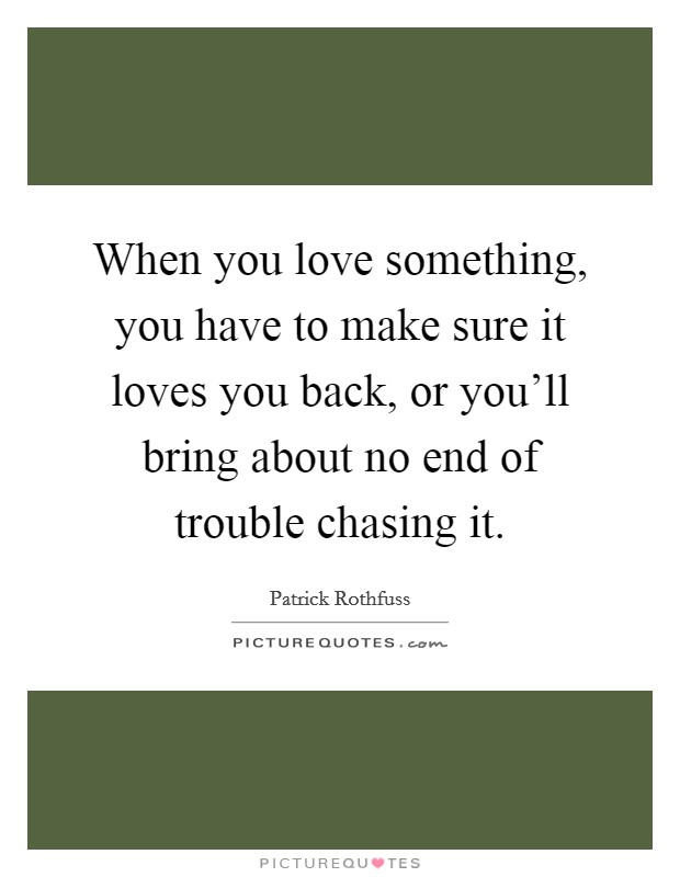 When you love something, you have to make sure it loves you back, or you'll bring about no end of trouble chasing it Picture Quote #1