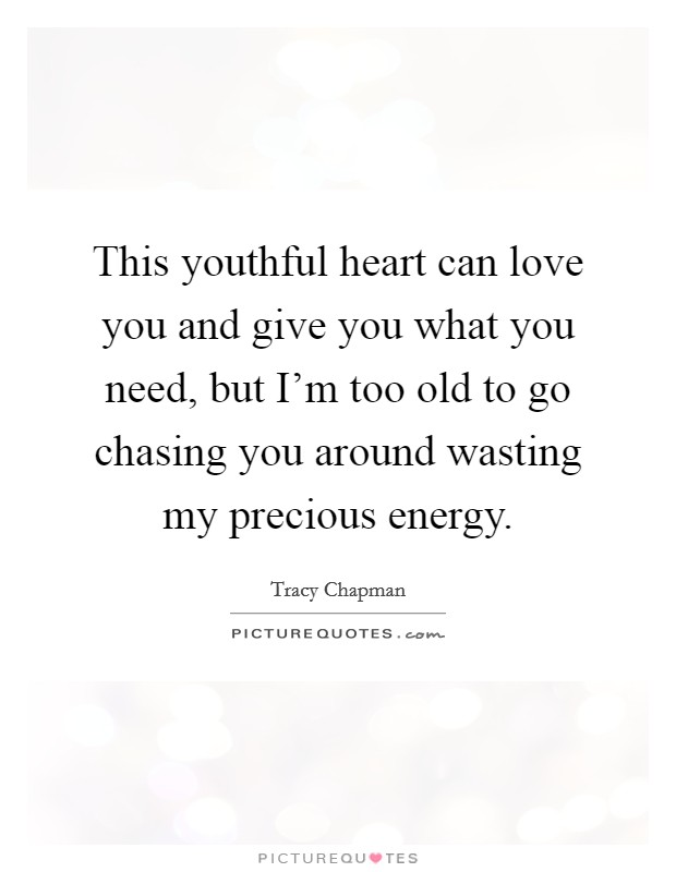 This youthful heart can love you and give you what you need, but I'm too old to go chasing you around wasting my precious energy Picture Quote #1