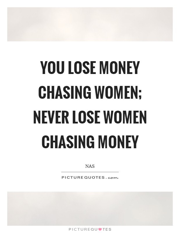 You lose money chasing women; Never lose women chasing money Picture Quote #1