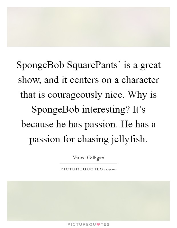 SpongeBob SquarePants' is a great show, and it centers on a character that is courageously nice. Why is SpongeBob interesting? It's because he has passion. He has a passion for chasing jellyfish Picture Quote #1