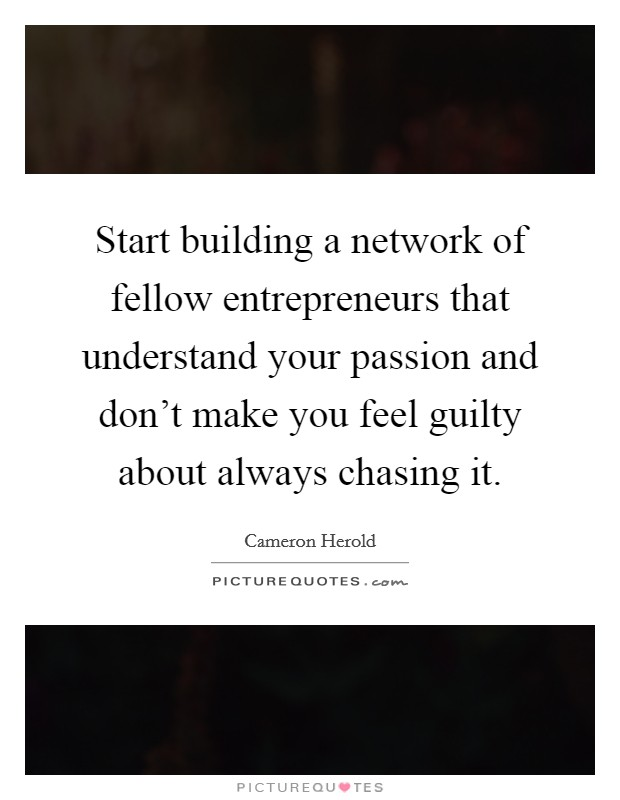 Start building a network of fellow entrepreneurs that understand your passion and don't make you feel guilty about always chasing it Picture Quote #1