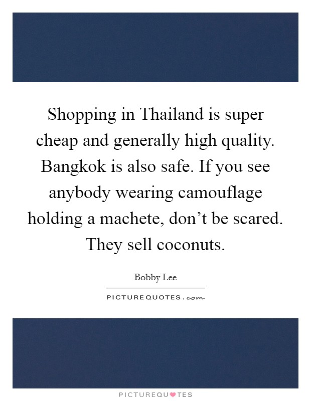 Shopping in Thailand is super cheap and generally high quality. Bangkok is also safe. If you see anybody wearing camouflage holding a machete, don't be scared. They sell coconuts Picture Quote #1