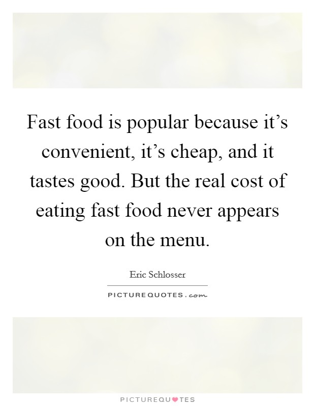 Fast food is popular because it's convenient, it's cheap, and it tastes good. But the real cost of eating fast food never appears on the menu Picture Quote #1