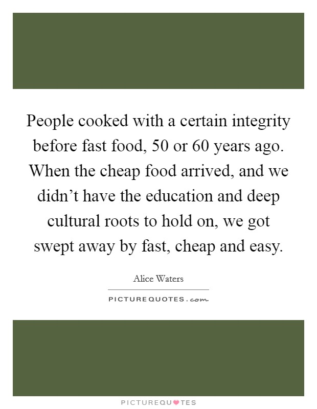 People cooked with a certain integrity before fast food, 50 or 60 years ago. When the cheap food arrived, and we didn't have the education and deep cultural roots to hold on, we got swept away by fast, cheap and easy Picture Quote #1