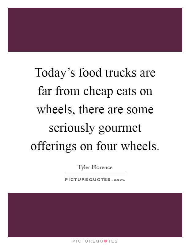 Today's food trucks are far from cheap eats on wheels, there are some seriously gourmet offerings on four wheels Picture Quote #1