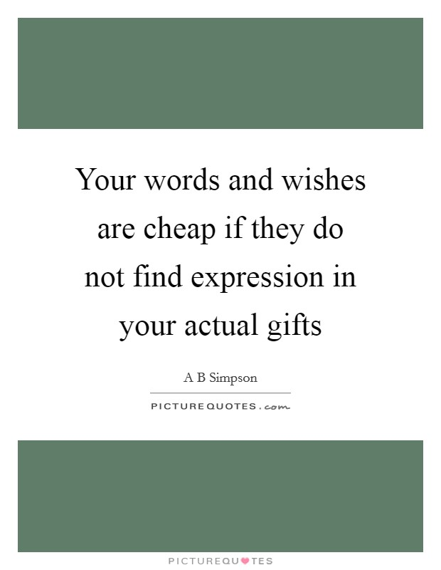 Your words and wishes are cheap if they do not find expression in your actual gifts Picture Quote #1