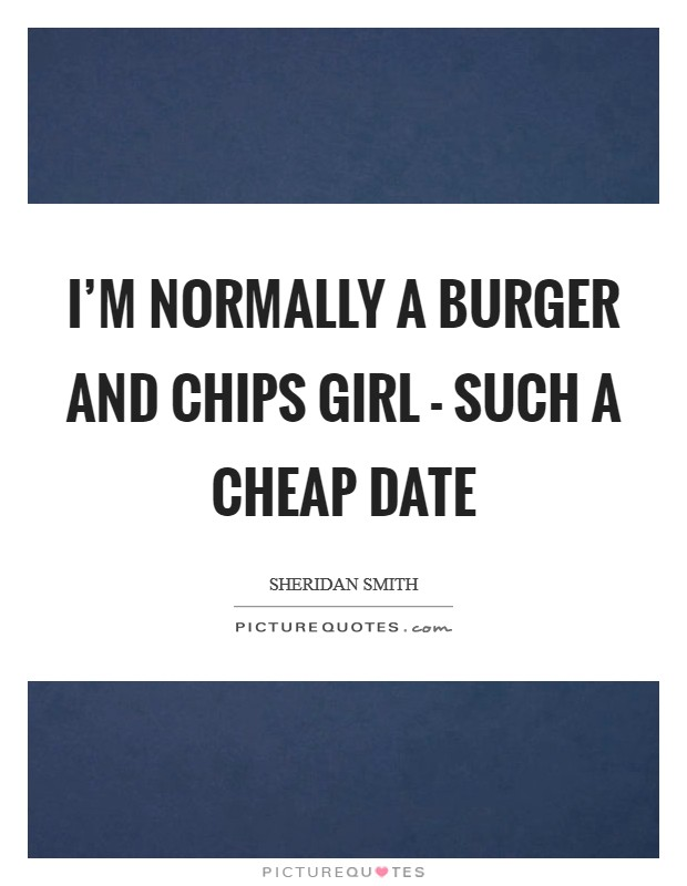 I'm normally a burger and chips girl - such a cheap date Picture Quote #1