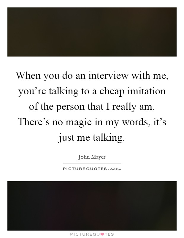 When you do an interview with me, you're talking to a cheap imitation of the person that I really am. There's no magic in my words, it's just me talking Picture Quote #1
