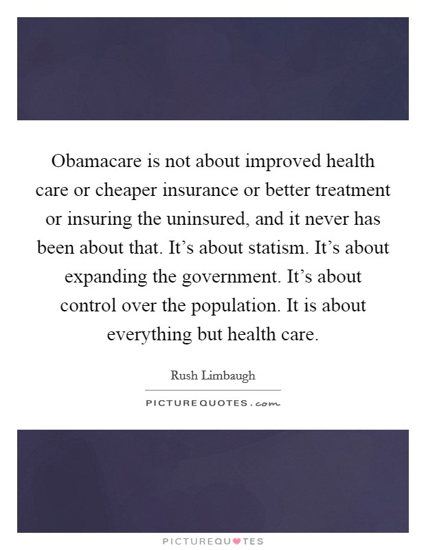 Obamacare is not about improved health care or cheaper insurance or better treatment or insuring the uninsured, and it never has been about that. It's about statism. It's about expanding the government. It's about control over the population. It is about everything but health care Picture Quote #1