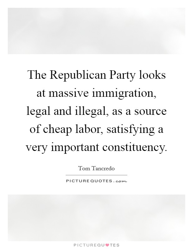 The Republican Party looks at massive immigration, legal and illegal, as a source of cheap labor, satisfying a very important constituency Picture Quote #1