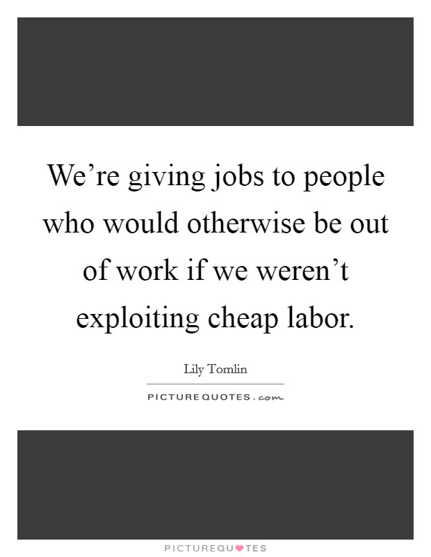 We're giving jobs to people who would otherwise be out of work if we weren't exploiting cheap labor Picture Quote #1