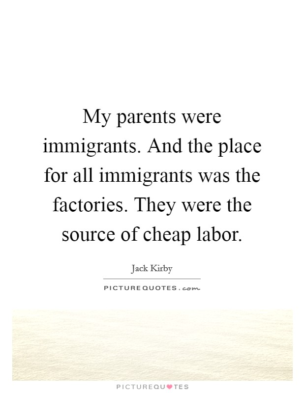 My parents were immigrants. And the place for all immigrants was the factories. They were the source of cheap labor Picture Quote #1