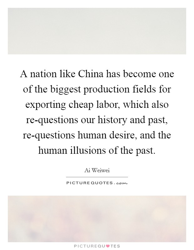 A nation like China has become one of the biggest production fields for exporting cheap labor, which also re-questions our history and past, re-questions human desire, and the human illusions of the past Picture Quote #1
