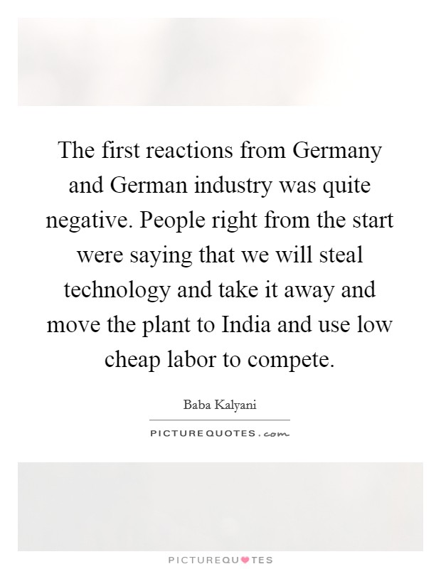 The first reactions from Germany and German industry was quite negative. People right from the start were saying that we will steal technology and take it away and move the plant to India and use low cheap labor to compete Picture Quote #1