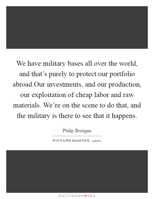 We have military bases all over the world, and that's purely to protect our portfolio abroad.Our investments, and our production, our exploitation of cheap labor and raw materials. We're on the scene to do that, and the military is there to see that it happens Picture Quote #1