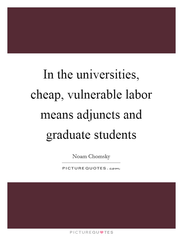 In the universities, cheap, vulnerable labor means adjuncts and graduate students Picture Quote #1