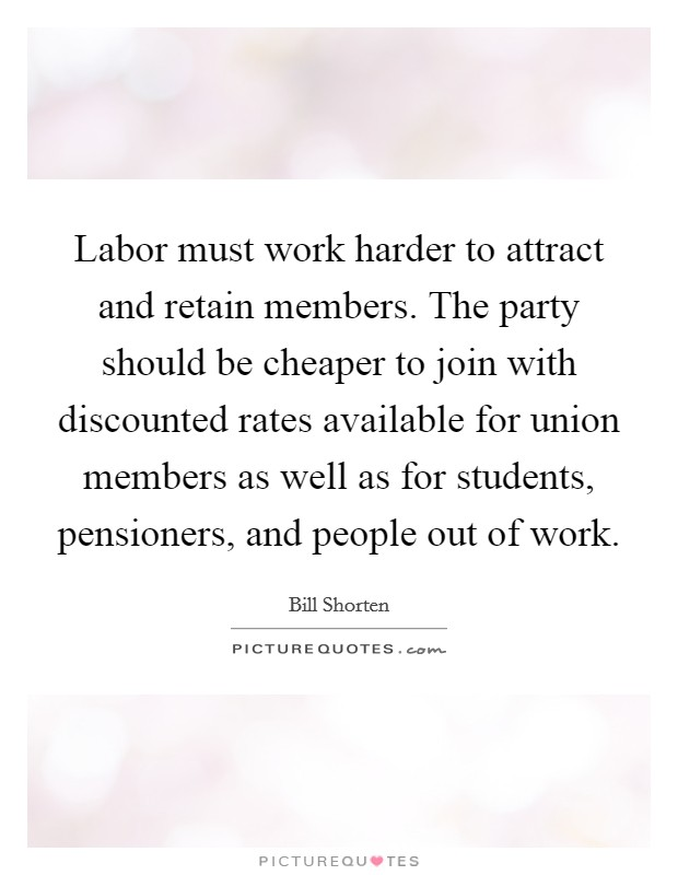 Labor must work harder to attract and retain members. The party should be cheaper to join with discounted rates available for union members as well as for students, pensioners, and people out of work Picture Quote #1