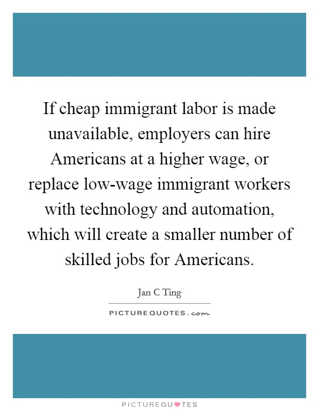 If cheap immigrant labor is made unavailable, employers can hire Americans at a higher wage, or replace low-wage immigrant workers with technology and automation, which will create a smaller number of skilled jobs for Americans Picture Quote #1