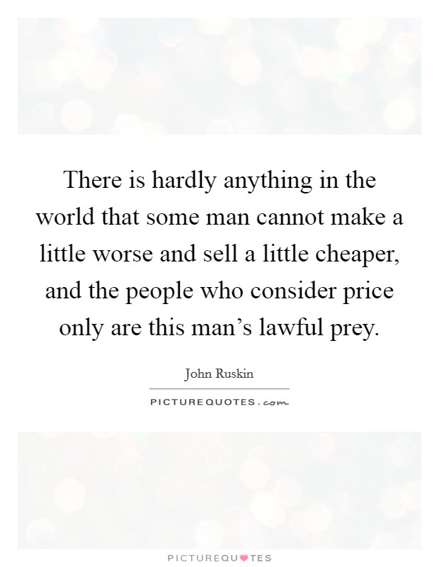 There is hardly anything in the world that some man cannot make a little worse and sell a little cheaper, and the people who consider price only are this man's lawful prey Picture Quote #1