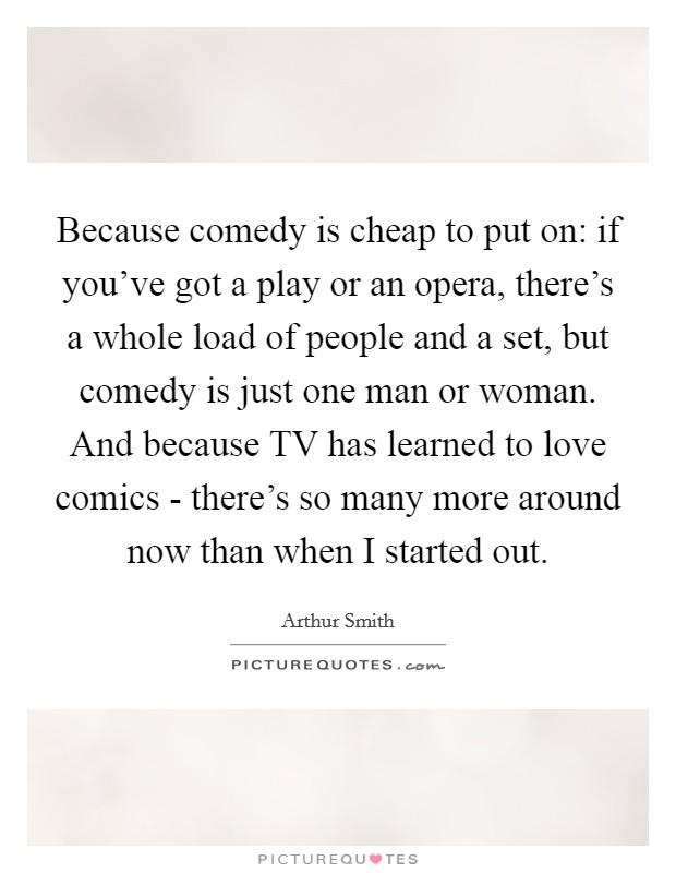 Because comedy is cheap to put on: if you've got a play or an opera, there's a whole load of people and a set, but comedy is just one man or woman. And because TV has learned to love comics - there's so many more around now than when I started out Picture Quote #1
