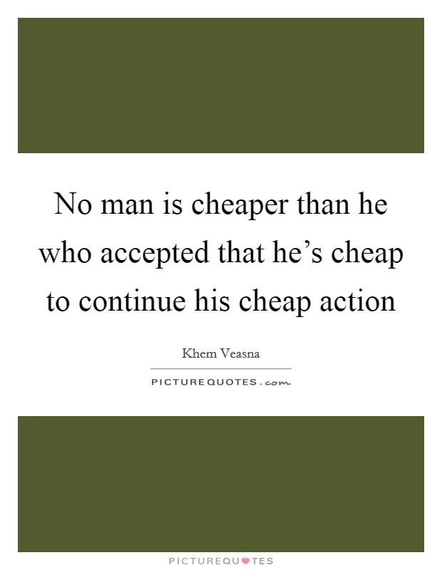 No man is cheaper than he who accepted that he's cheap to continue his cheap action Picture Quote #1