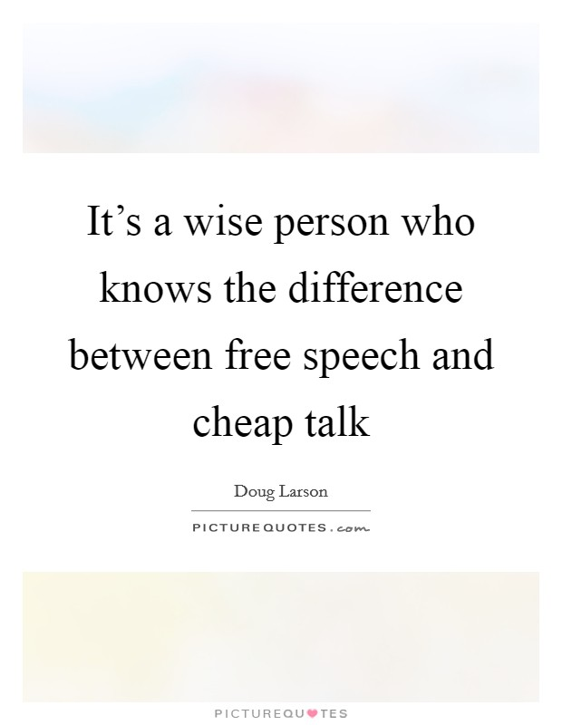 It's a wise person who knows the difference between free speech and cheap talk Picture Quote #1