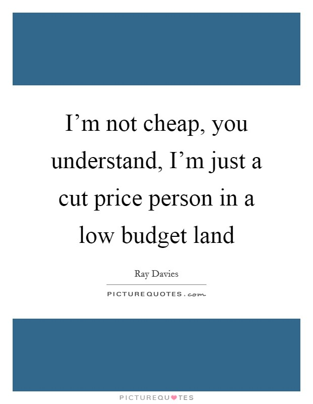 I'm not cheap, you understand, I'm just a cut price person in a low budget land Picture Quote #1
