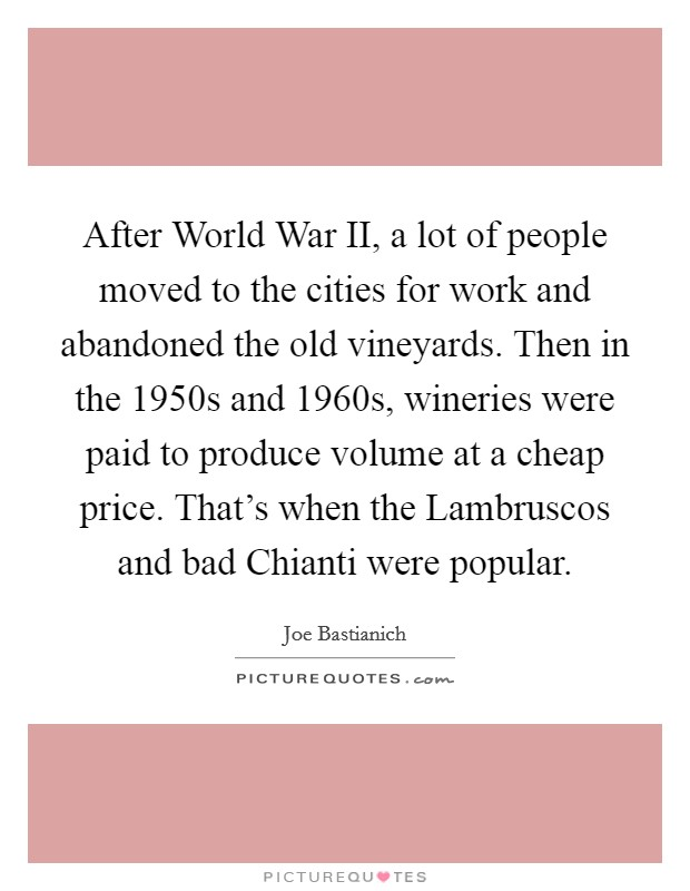 After World War II, a lot of people moved to the cities for work and abandoned the old vineyards. Then in the 1950s and 1960s, wineries were paid to produce volume at a cheap price. That's when the Lambruscos and bad Chianti were popular Picture Quote #1