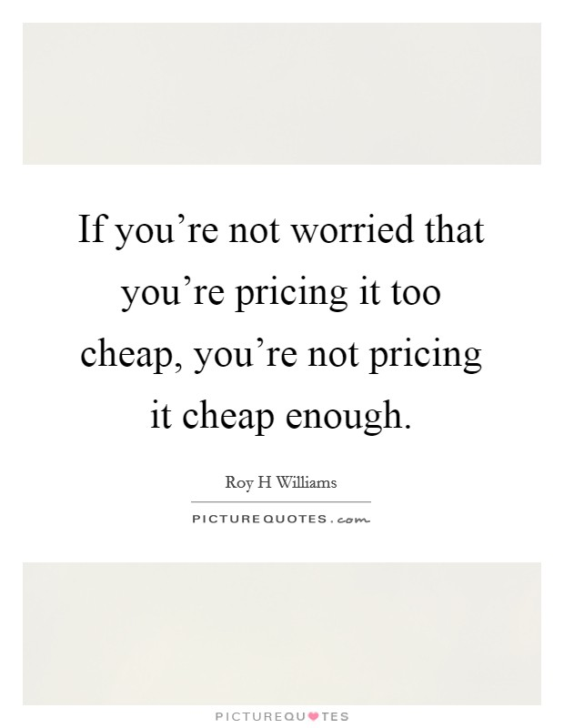 If you're not worried that you're pricing it too cheap, you're not pricing it cheap enough Picture Quote #1