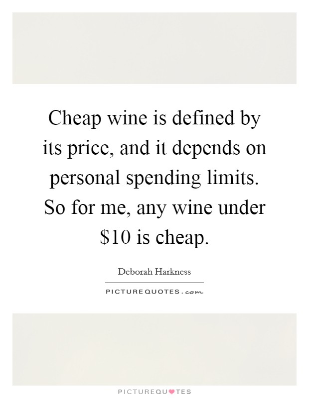 Cheap wine is defined by its price, and it depends on personal spending limits. So for me, any wine under $10 is cheap Picture Quote #1